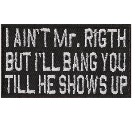 I aint Mr. RIGTH but I BANG you till HE shows UP, Biker Vest Patches Leatherjacket